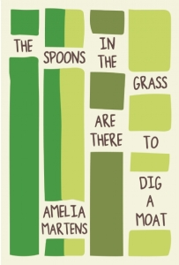 Poet Amelia Martens Book Cover - The Spoons in the Grass Are There to Dig a Moat