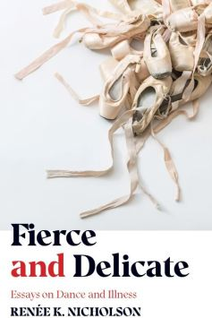 Writer Renee K. Nicholson Book Cover - Fierce and Delicate: Essays on Dance and Illness